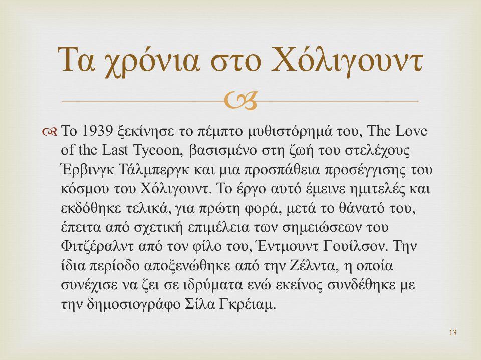   Το 1939 ξεκίνησε το πέμπτο μυθιστόρημά του, The Love of the Last Tycoon, βασισμένο στη ζωή του στελέχους Έρβινγκ Τάλμπεργκ και μια προσπάθεια προσ