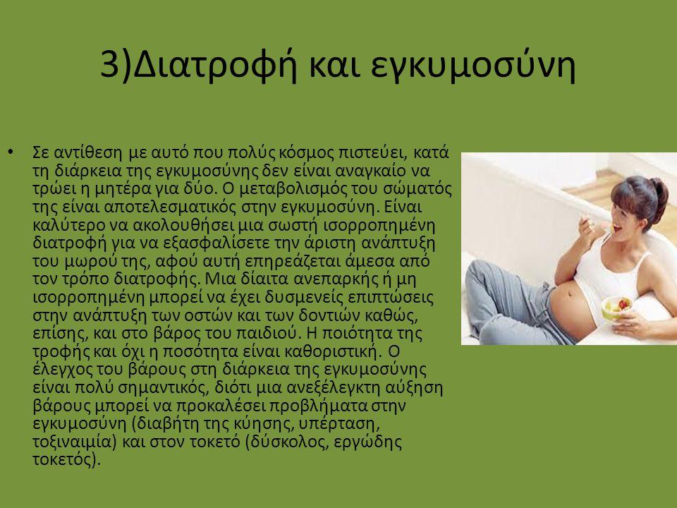 3)Διατροφή και εγκυμοσύνη Σε αντίθεση με αυτό που πολύς κόσμος πιστεύει, κατά τη διάρκεια της εγκυμοσύνης δεν είναι αναγκαίο να τρώει η μητέρα για δύο