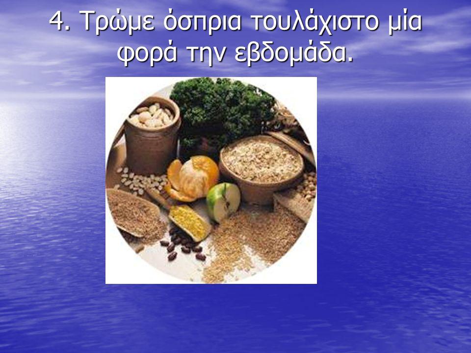 4. Τρώμε όσπρια τουλάχιστο μία φορά την εβδομάδα. 4. Τρώμε όσπρια τουλάχιστο μία φορά την εβδομάδα.