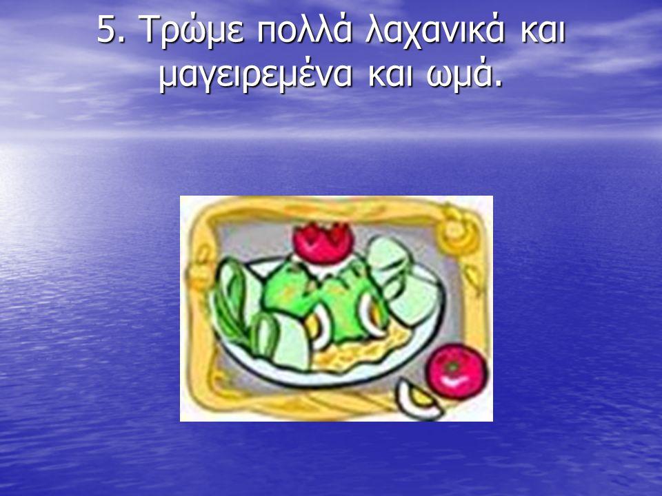 5. Τρώμε πολλά λαχανικά και μαγειρεμένα και ωμά. 5. Τρώμε πολλά λαχανικά και μαγειρεμένα και ωμά.