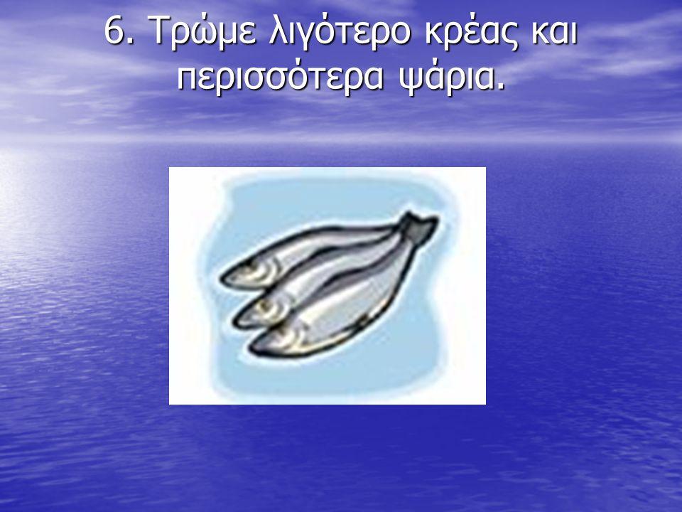 6. Τρώμε λιγότερο κρέας και περισσότερα ψάρια. 6. Τρώμε λιγότερο κρέας και περισσότερα ψάρια.