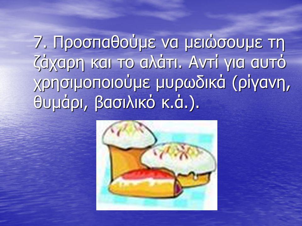 7. Προσπαθούμε να μειώσουμε τη ζάχαρη και το αλάτι. Αντί για αυτό χρησιμοποιούμε μυρωδικά (ρίγανη, θυμάρι, βασιλικό κ.ά.). 7. Προσπαθούμε να μειώσουμε