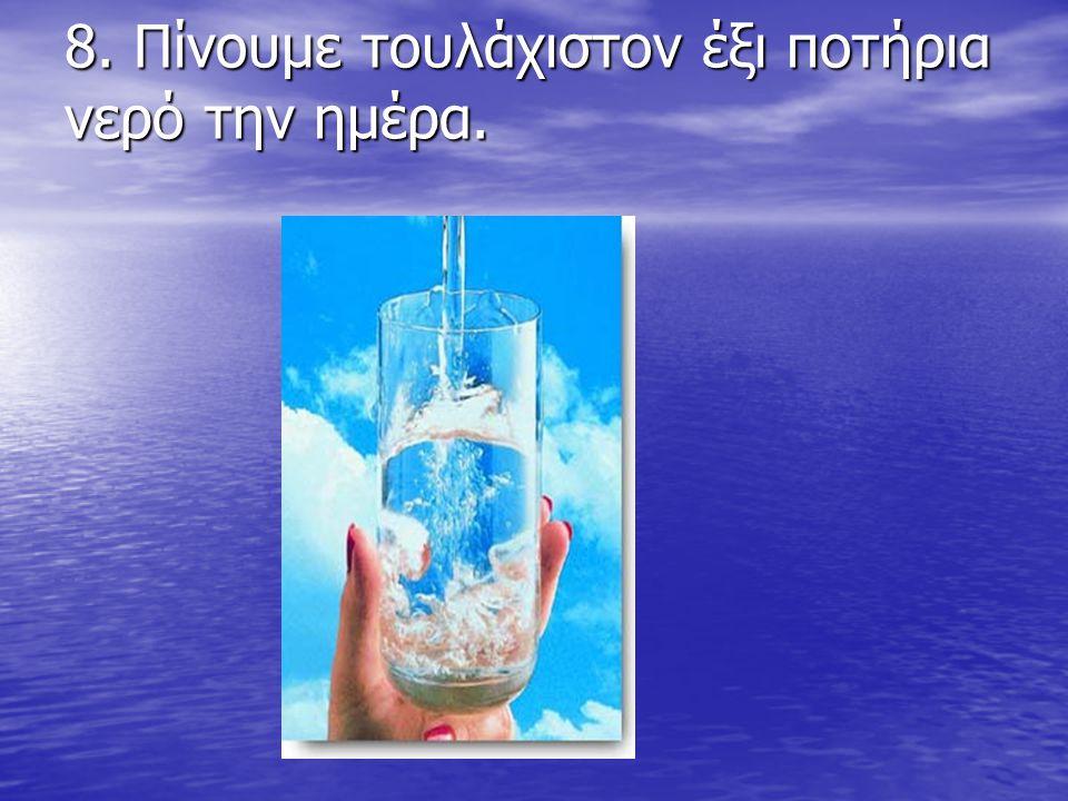 8. Πίνουμε τουλάχιστον έξι ποτήρια νερό την ημέρα. 8. Πίνουμε τουλάχιστον έξι ποτήρια νερό την ημέρα.