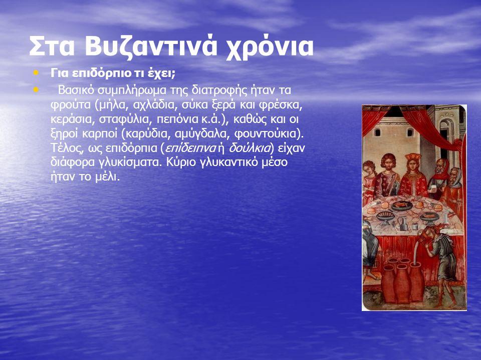 Στα Βυζαντινά χρόνια Για επιδόρπιο τι έχει; Βασικό συμπλήρωμα της διατροφής ήταν τα φρούτα (μήλα, αχλάδια, σύκα ξερά και φρέσκα, κεράσια, σταφύλια, πε