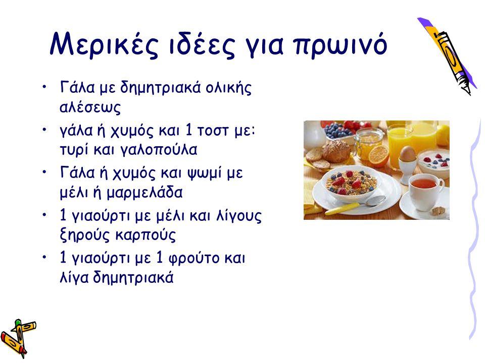 Μερικές ιδέες για πρωινό Γάλα με δημητριακά ολικής αλέσεως γάλα ή χυμός και 1 τοστ με: τυρί και γαλοπούλα Γάλα ή χυμός και ψωμί με μέλι ή μαρμελάδα 1 γιαούρτι με μέλι και λίγους ξηρούς καρπούς 1 γιαούρτι με 1 φρούτο και λίγα δημητριακά