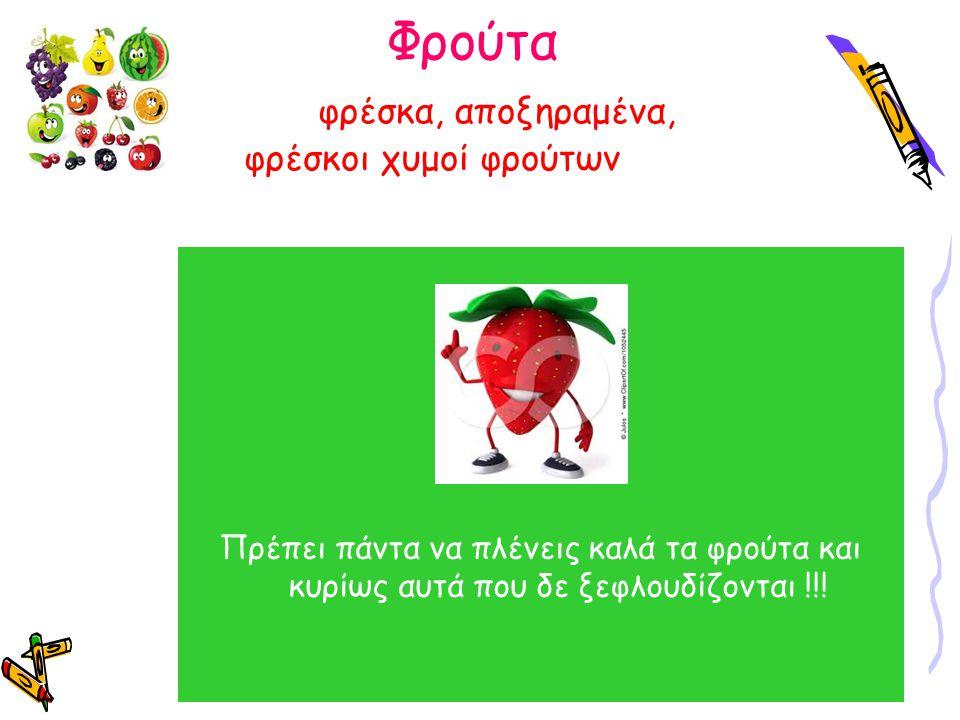 Φρούτα φρέσκα, αποξηραμένα, φρέσκοι χυμοί φρούτων Τα φρούτα περιέχουν άφθονες βιταμίνες, μεταλλικά στοιχεία και φυτικές ίνες που είναι απαραίτητα για ένα γερό σώμα Η βιταμίνη Α είναι καλή για την όραση και το δέρμα (βερίκοκα, νεκταρίνια κ.α.) Οι βιταμίνες του συμπλέγματος Β υπάρχουν στα εσπεριδοειδή (πορτοκάλια, μανταρίνια κ.λ.π) Η βιταμίνη C βοηθάει στη καταπολέμηση των κρυολογημάτων και άλλων ασθενειών Πρέπει πάντα να πλένεις καλά τα φρούτα και κυρίως αυτά που δε ξεφλουδίζονται !!!