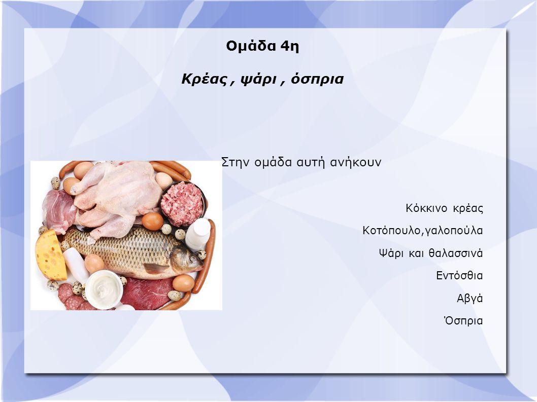 Ομάδα 4η Κρέας, ψάρι, όσπρια Στην ομάδα αυτή ανήκουν Κόκκινο κρέας Κοτόπουλο,γαλοπούλα Ψάρι και θαλασσινά Εντόσθια Αβγά Όσπρια