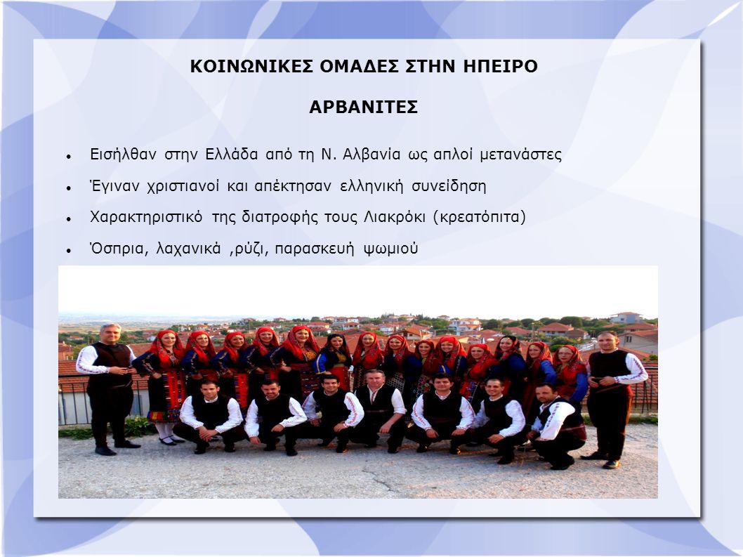 ΚΟΙΝΩΝΙΚΕΣ ΟΜΑΔΕΣ ΣΤΗΝ ΗΠΕΙΡΟ ΑΡΒΑΝΙΤΕΣ Εισήλθαν στην Ελλάδα από τη Ν. Αλβανία ως απλοί μετανάστες Έγιναν χριστιανοί και απέκτησαν ελληνική συνείδηση