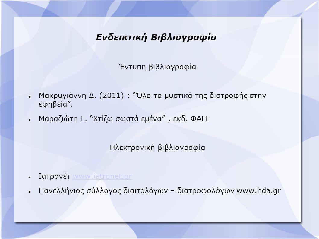 """Ενδεικτική Βιβλιογραφία Έντυπη βιβλιογραφία Μακρυγιάννη Δ. (2011) : """"Όλα τα μυστικά της διατροφής στην εφηβεία"""". Μαραζιώτη Ε. """"Χτίζω σωστά εμένα"""", εκδ"""