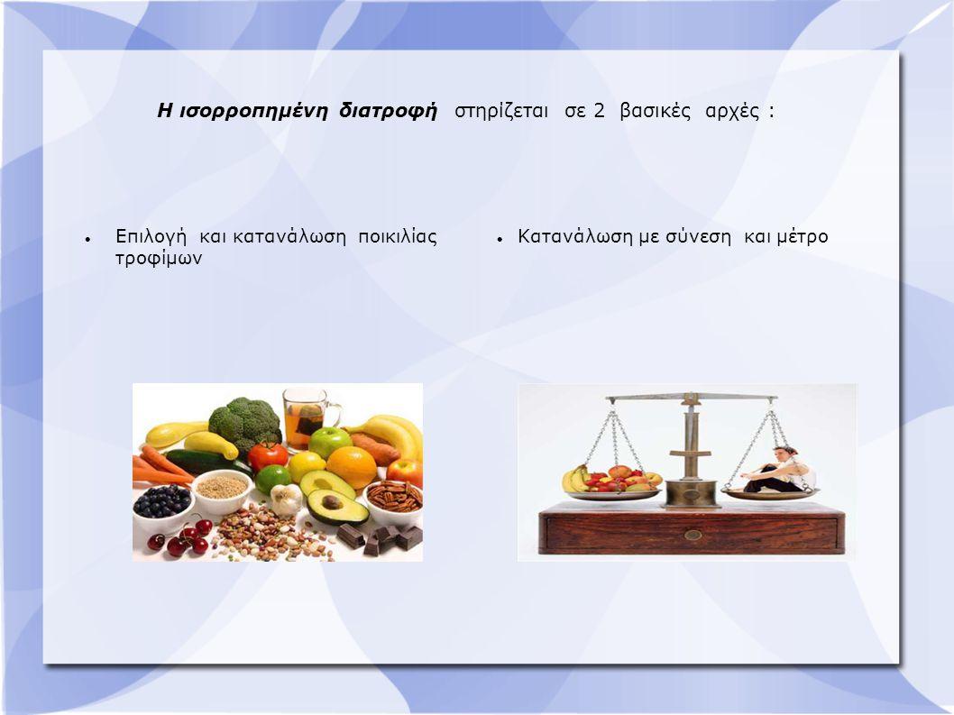 Η ισορροπημένη διατροφή στηρίζεται σε 2 βασικές αρχές : Επιλογή και κατανάλωση ποικιλίας τροφίμων Κατανάλωση με σύνεση και μέτρο