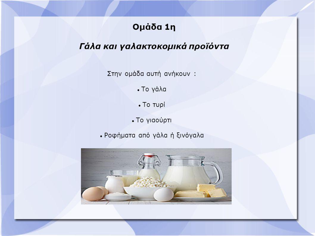 Ομάδα 1η Γάλα και γαλακτοκομικά προϊόντα Στην ομάδα αυτή ανήκουν : Το γάλα Το τυρί Το γιαούρτι Ροφήματα από γάλα ή ξινόγαλα