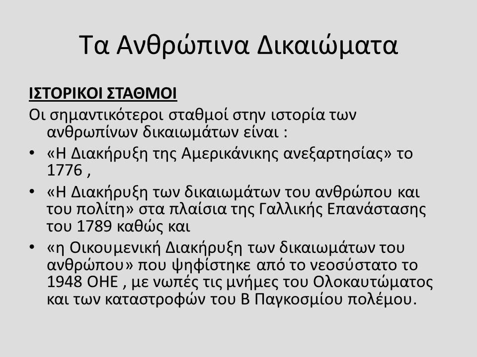 Τα Ανθρώπινα Δικαιώματα ΙΣΤΟΡΙΚΟΙ ΣΤΑΘΜΟΙ Οι σημαντικότεροι σταθμοί στην ιστορία των ανθρωπίνων δικαιωμάτων είναι : «Η Διακήρυξη της Αμερικάνικης ανεξαρτησίας» το 1776, «Η Διακήρυξη των δικαιωμάτων του ανθρώπου και του πολίτη» στα πλαίσια της Γαλλικής Επανάστασης του 1789 καθώς και «η Οικουμενική Διακήρυξη των δικαιωμάτων του ανθρώπου» που ψηφίστηκε από το νεοσύστατο το 1948 ΟΗΕ, με νωπές τις μνήμες του Ολοκαυτώματος και των καταστροφών του Β Παγκοσμίου πολέμου.