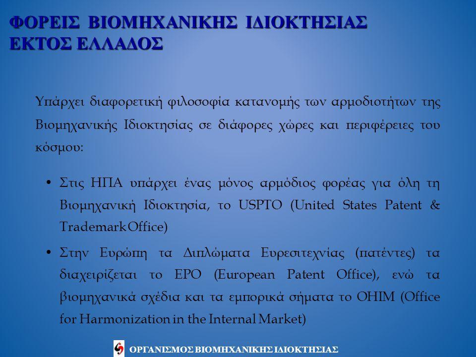 ΟΡΓΑΝΙΣΜΟΣ ΒΙΟΜΗΧΑΝΙΚΗΣ ΙΔΙΟΚΤΗΣΙΑΣ Υπάρχει διαφορετική φιλοσοφία κατανομής των αρμοδιοτήτων της Βιομηχανικής Ιδιοκτησίας σε διάφορες χώρες και περιφέρειες του κόσμου: Στις ΗΠΑ υπάρχει ένας μόνος αρμόδιος φορέας για όλη τη Βιομηχανική Ιδιοκτησία, το USPTO (United States Patent & Trademark Office) Στην Ευρώπη τα Διπλώματα Ευρεσιτεχνίας (πατέντες) τα διαχειρίζεται το EPO (European Patent Office), ενώ τα βιομηχανικά σχέδια και τα εμπορικά σήματα το OHIM (Office for Harmonization in the Internal Market) ΦΟΡΕΙΣ ΒΙΟΜΗΧΑΝΙΚΗΣ ΙΔΙΟΚΤΗΣΙΑΣ ΕΚΤΟΣ ΕΛΛΑΔΟΣ