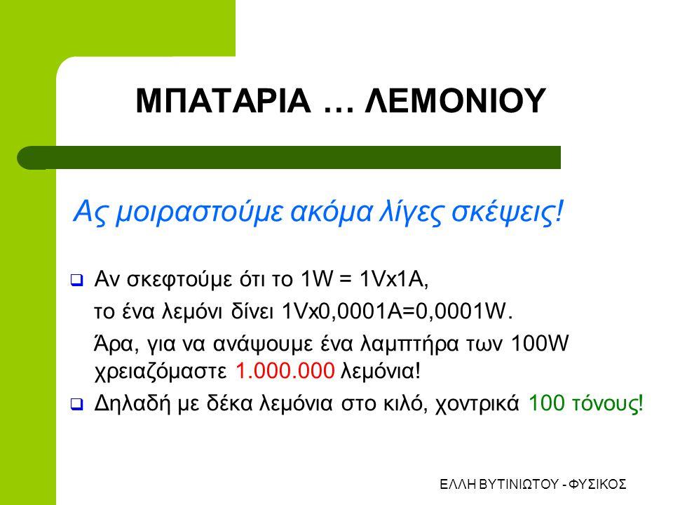 ΕΛΛΗ ΒΥΤΙΝΙΩΤΟΥ - ΦΥΣΙΚΟΣ  Αν σκεφτούμε ότι το 1W = 1Vx1A, το ένα λεμόνι δίνει 1Vx0,0001Α=0,0001W.
