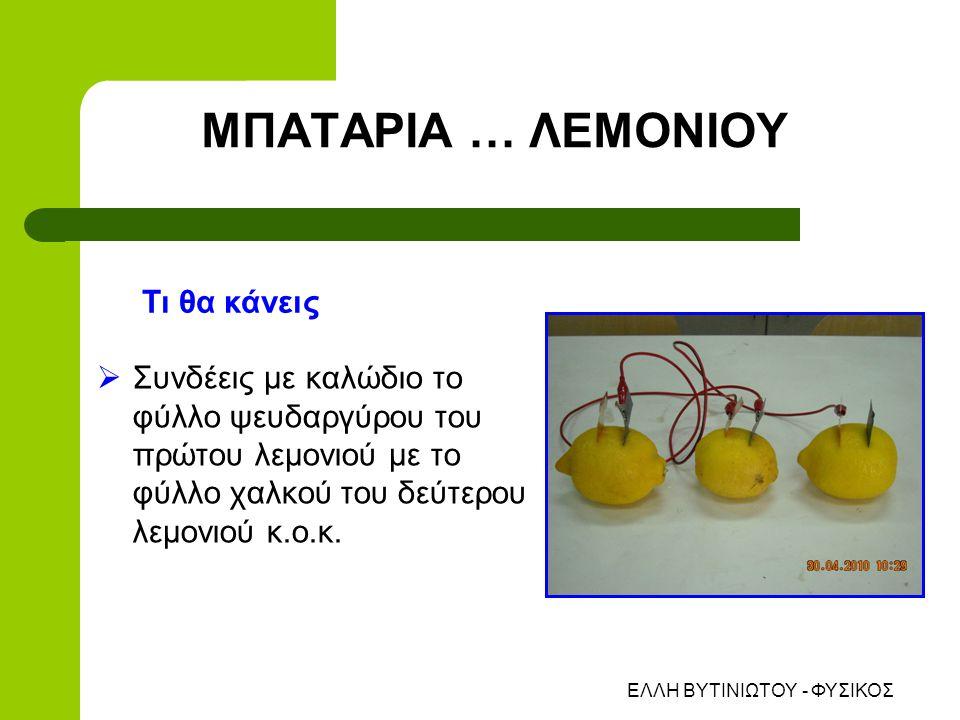 ΕΛΛΗ ΒΥΤΙΝΙΩΤΟΥ - ΦΥΣΙΚΟΣ ΜΠΑΤΑΡΙΑ … ΛΕΜΟΝΙΟΥ  Συνδέεις με καλώδιο το φύλλο ψευδαργύρου του πρώτου λεμονιού με το φύλλο χαλκού του δεύτερου λεμονιού κ.ο.κ.