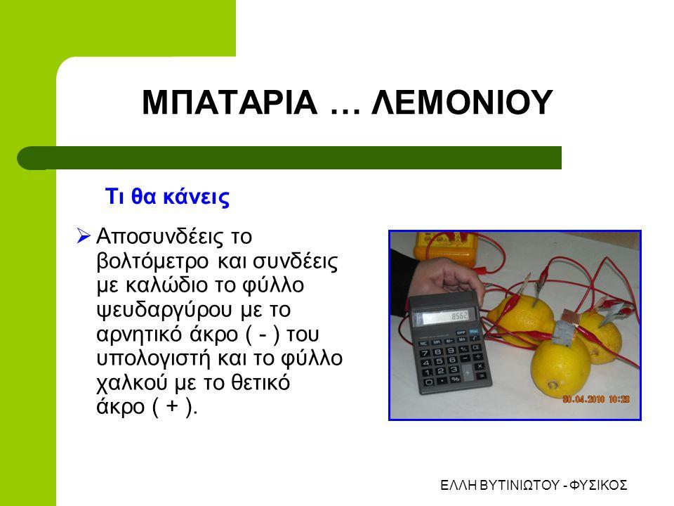 ΕΛΛΗ ΒΥΤΙΝΙΩΤΟΥ - ΦΥΣΙΚΟΣ  Αποσυνδέεις το βολτόμετρο και συνδέεις με καλώδιο το φύλλο ψευδαργύρου με το αρνητικό άκρο ( - ) του υπολογιστή και το φύλλο χαλκού με το θετικό άκρο ( + ).
