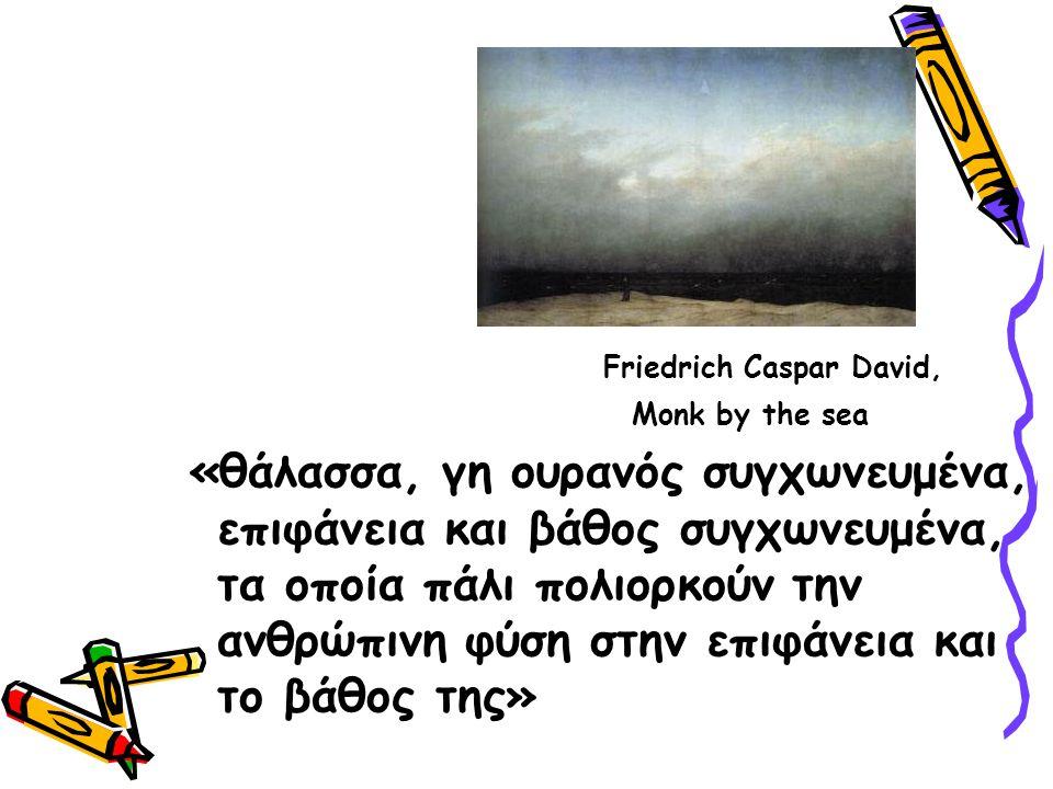 Friedrich Caspar David, Monk by the sea «θάλασσα, γη ουρανός συγχωνευμένα, επιφάνεια και βάθος συγχωνευμένα, τα οποία πάλι πολιορκούν την ανθρώπινη φύση στην επιφάνεια και το βάθος της»
