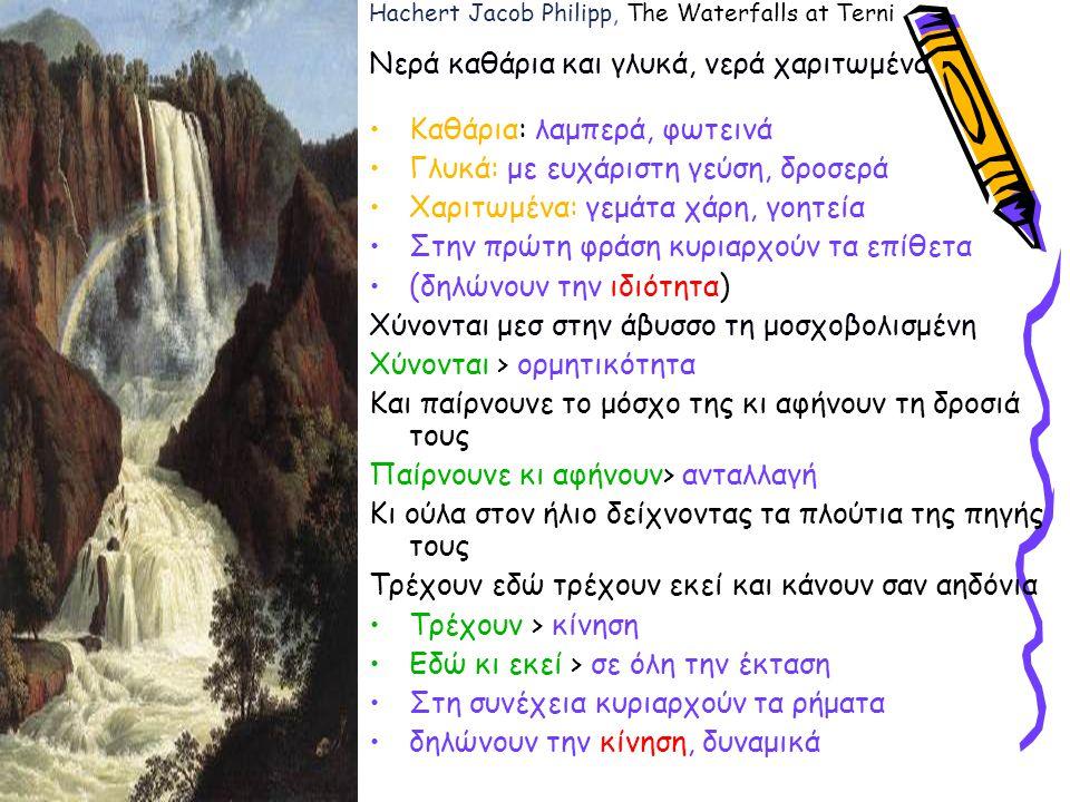 Hachert Jacob Philipp, The Waterfalls at Terni Νερά καθάρια και γλυκά, νερά χαριτωμένα Καθάρια: λαμπερά, φωτεινά Γλυκά: με ευχάριστη γεύση, δροσερά Χαριτωμένα: γεμάτα χάρη, γοητεία Στην πρώτη φράση κυριαρχούν τα επίθετα (δηλώνουν την ιδιότητα) Χύνονται μεσ στην άβυσσο τη μοσχοβολισμένη Χύνονται > ορμητικότητα Και παίρνουνε το μόσχο της κι αφήνουν τη δροσιά τους Παίρνουνε κι αφήνουν> ανταλλαγή Κι ούλα στον ήλιο δείχνοντας τα πλούτια της πηγής τους Τρέχουν εδώ τρέχουν εκεί και κάνουν σαν αηδόνια Τρέχουν > κίνηση Εδώ κι εκεί > σε όλη την έκταση Στη συνέχεια κυριαρχούν τα ρήματα δηλώνουν την κίνηση, δυναμικά