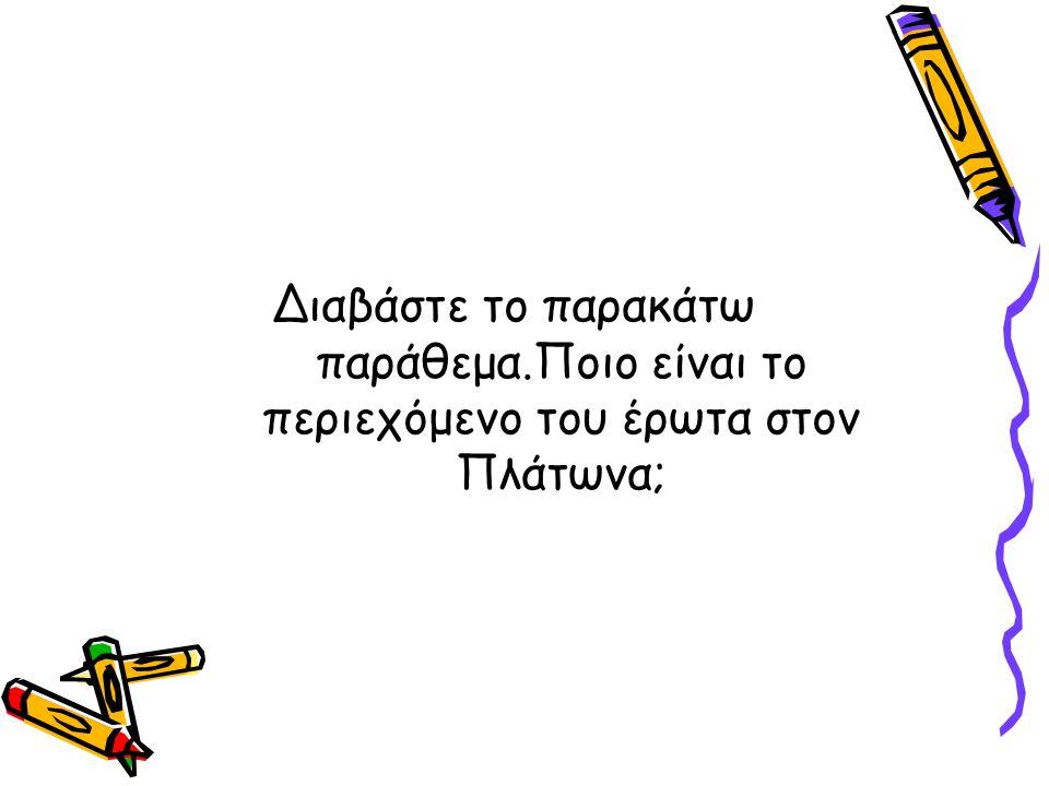 Διαβάστε το παρακάτω παράθεμα.Ποιο είναι το περιεχόμενο του έρωτα στον Πλάτωνα;
