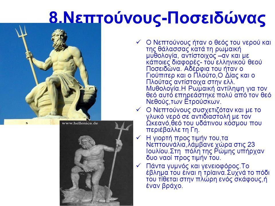 9.Βούλκαν-Ήφαιστος  Στη Ρωμαική μυθολογία,ο Βούλκαν είναι ο γιος του Γιούπιτερ και της Γιούνο και σύζυγος της Βένους.Είναι ο θεός της φωτιάς και των ηφαιστείων και κατασκευαστής καλλιτεχνημάτων,όπλων, σιδήρου κ πανοπλιών για θεούς και ήρωες.Αντιστοιχεί με τον Ήφαιστο στην ελλ.