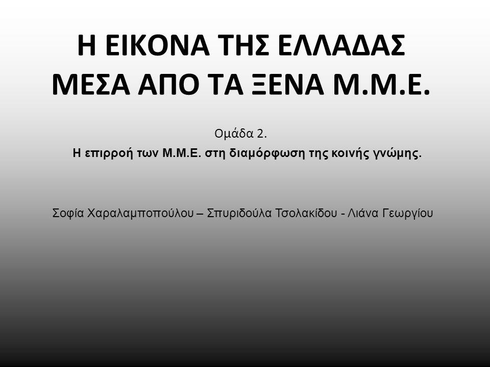 Η ΕΙΚΟΝΑ ΤΗΣ ΕΛΛΑΔΑΣ ΜΕΣΑ ΑΠΟ ΤΑ ΞΕΝΑ Μ.Μ.Ε. Ομάδα 2. Σοφία Χαραλαμποπούλου – Σπυριδούλα Τσολακίδου - Λιάνα Γεωργίου Η επιρροή των Μ.Μ.Ε. στη διαμόρφω