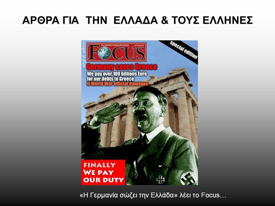 ΑΡΘΡΑ ΓΙΑ ΤΗΝ ΕΛΛΑΔΑ & ΤΟΥΣ ΕΛΛΗΝΕΣ «Η Γερμανία σώζει την Ελλάδα» λέει το Focus…