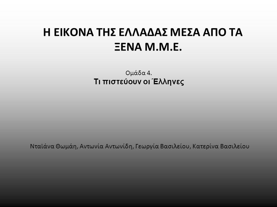Ομάδα 4. Τι πιστεύουν οι Έλληνες Νταϊάνα Θωμάη, Αντωνία Αντωνίδη, Γεωργία Βασιλείου, Κατερίνα Βασιλείου Η ΕΙΚΟΝΑ ΤΗΣ ΕΛΛΑΔΑΣ ΜΕΣΑ ΑΠΟ ΤΑ ΞΕΝΑ Μ.Μ.Ε.