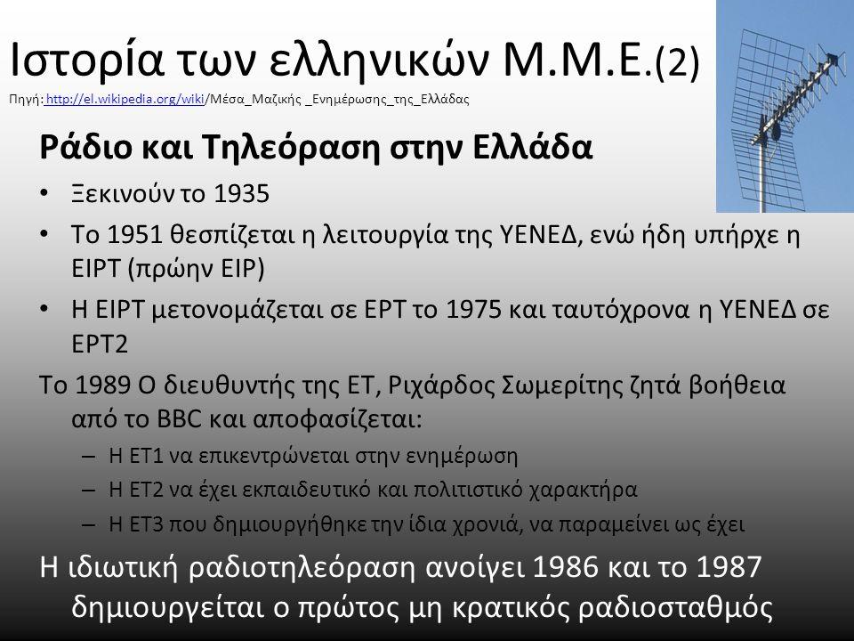 Ιστορ ί α των ελληνικών Μ.Μ.Ε.(2) Πηγή: http://el.wikipedia.org/wiki/Μέσα_Μαζικής _Ενημέρωσης_της_Ελλάδας http://el.wikipedia.org/wiki Ράδιο και Τηλεόραση στην Ελλάδα Ξεκινούν το 1935 Το 1951 θεσπίζεται η λειτουργία της ΥΕΝΕΔ, ενώ ήδη υπήρχε η ΕΙΡΤ (πρώην ΕΙΡ) Η ΕΙΡΤ μετονομάζεται σε ΕΡΤ το 1975 και ταυτόχρονα η ΥΕΝΕΔ σε ΕΡΤ2 Το 1989 Ο διευθυντής της ΕΤ, Ριχάρδος Σωμερίτης ζητά βοήθεια από το BBC και αποφασίζεται: – Η ΕΤ1 να επικεντρώνεται στην ενημέρωση – Η ΕΤ2 να έχει εκπαιδευτικό και πολιτιστικό χαρακτήρα – Η ΕΤ3 που δημιουργήθηκε την ίδια χρονιά, να παραμείνει ως έχει Η ιδιωτική ραδιοτηλεόραση ανοίγει 1986 και το 1987 δημιουργείται ο πρώτος μη κρατικός ραδιοσταθμός