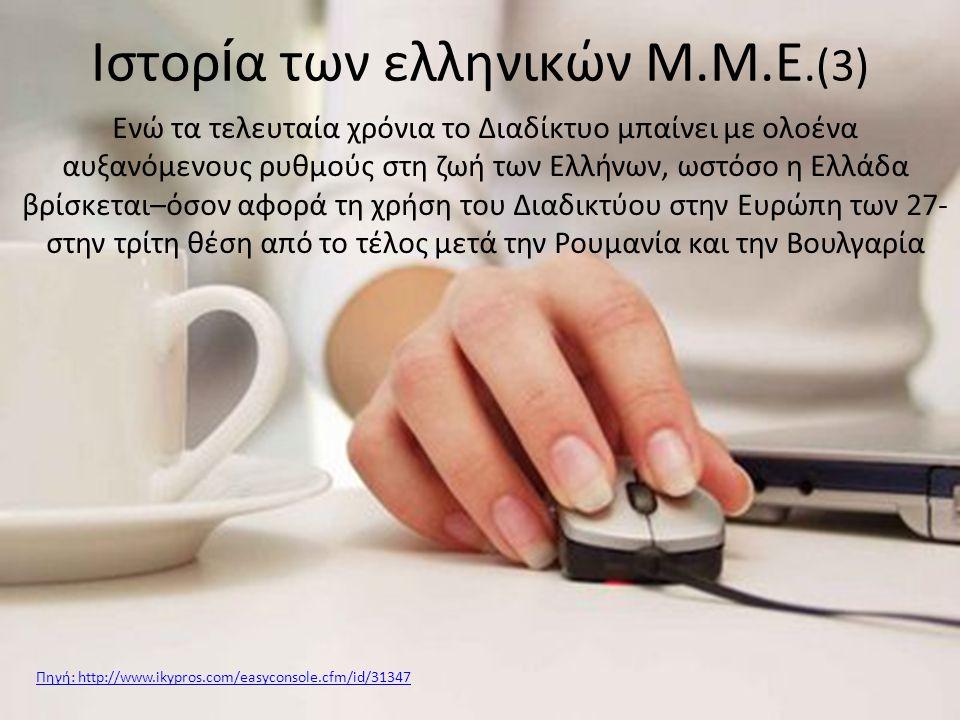 Ενώ τα τελευταία χρόνια το Διαδίκτυο μπαίνει με ολοένα αυξανόμενους ρυθμούς στη ζωή των Ελλήνων, ωστόσο η Ελλάδα βρίσκεται–όσον αφορά τη χρήση του Διαδικτύου στην Ευρώπη των 27- στην τρίτη θέση από το τέλος μετά την Ρουμανία και την Βουλγαρία Ιστορ ί α των ελληνικών Μ.Μ.Ε.(3) Πηγή: http://www.ikypros.com/easyconsole.cfm/id/31347
