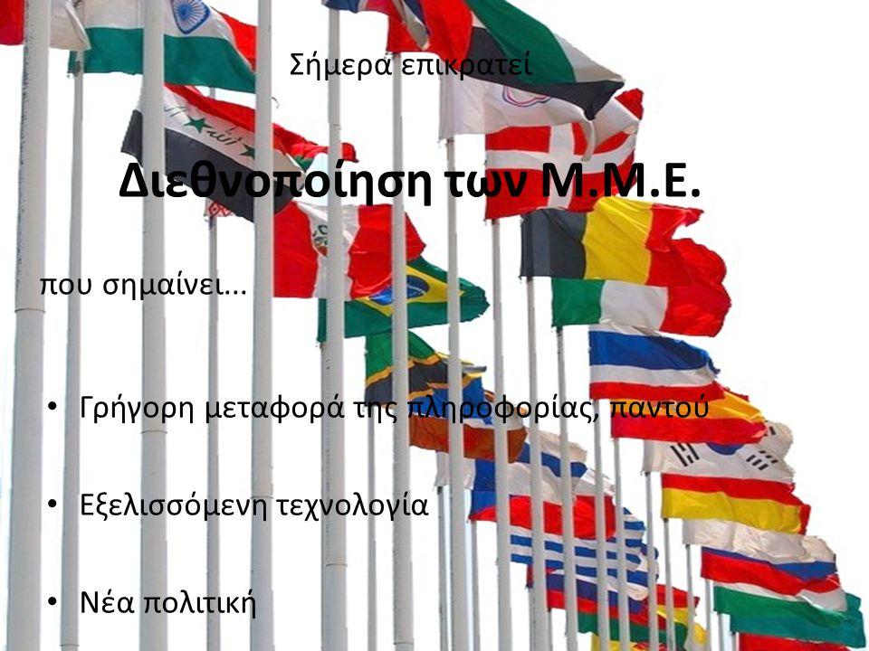 Σήμερα επικρατεί Διεθνοποίηση των Μ.Μ.Ε. που σημαίνει... Γρήγορη μεταφορά της πληροφορίας, παντού Εξελισσόμενη τεχνολογία Νέα πολιτική