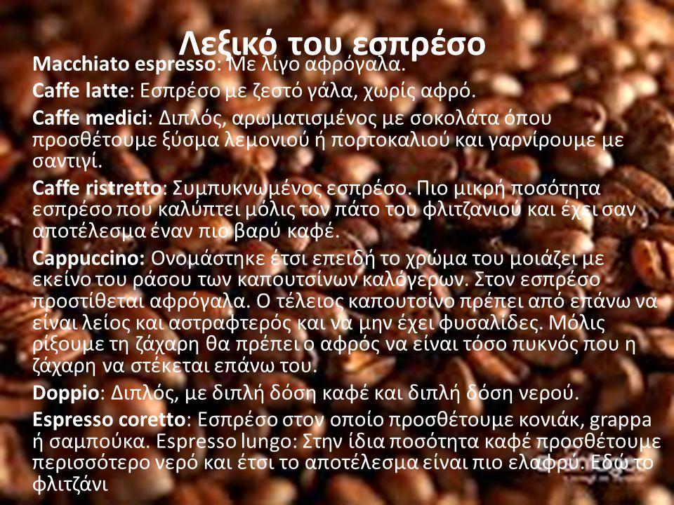 Λεξικό του εσπρέσο Macchiato espresso: Με λίγο αφρόγαλα. Caffe latte: Εσπρέσο με ζεστό γάλα, χωρίς αφρό. Caffe medici: Διπλός, αρωματισμένος με σοκολά