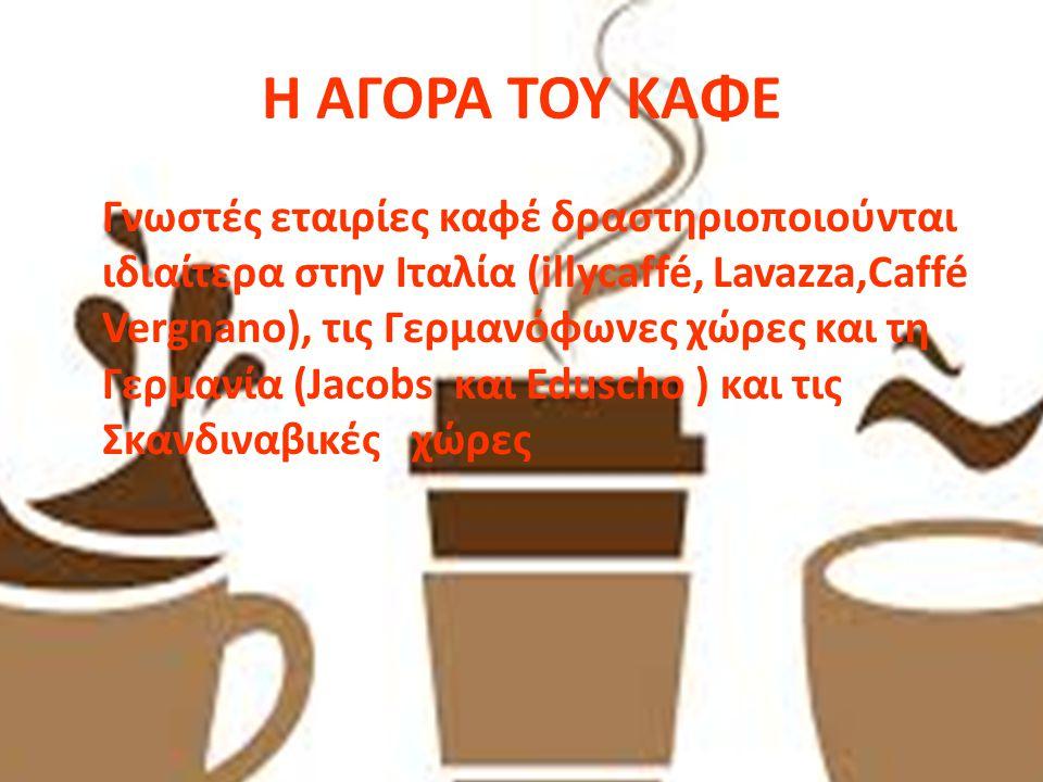 Η ΑΓΟΡΑ ΤΟΥ ΚΑΦΕ Γνωστές εταιρίες καφέ δραστηριοποιούνται ιδιαίτερα στην Ιταλία (illycaffé, Lavazza,Caffé Vergnano), τις Γερμανόφωνες χώρες και τη Γερ