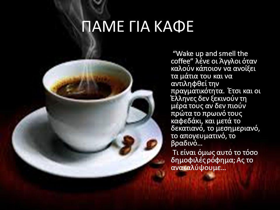 """ΠΑΜΕ ΓΙΑ ΚΑΦΕ; """"Wake up and smell the coffee"""" λένε οι Άγγλοι όταν καλούν κάποιον να ανοίξει τα μάτια του και να αντιληφθεί την πραγματικότητα. Έτσι κα"""