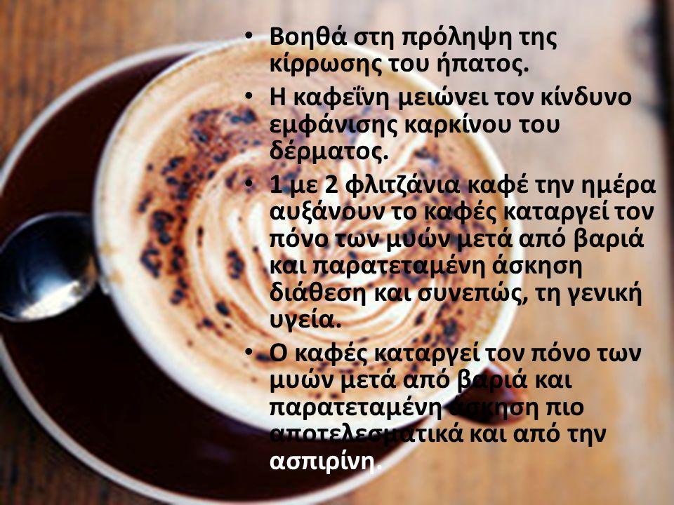 Βοηθά στη πρόληψη της κίρρωσης του ήπατος. Η καφεΐνη μειώνει τον κίνδυνο εμφάνισης καρκίνου του δέρματος. 1 με 2 φλιτζάνια καφέ την ημέρα αυξάνουν το