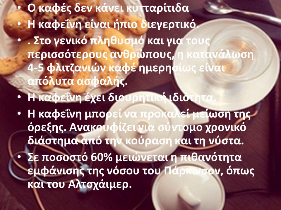 O καφές δεν κάνει κυτταρίτιδα Η καφεΐνη είναι ήπιο διεγερτικό.. Στο γενικό πληθυσμό και για τους περισσότερους ανθρώπους, η κατανάλωση 4-5 φλιτζανιών