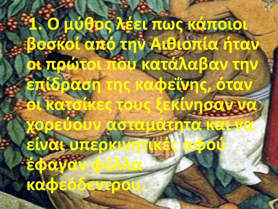1. Ο μύθος λέει πως κάποιοι βοσκοί από την Αιθιοπία ήταν οι πρώτοι που κατάλαβαν την επίδραση της καφεΐνης, όταν οι κατσίκες τους ξεκίνησαν να χορεύου