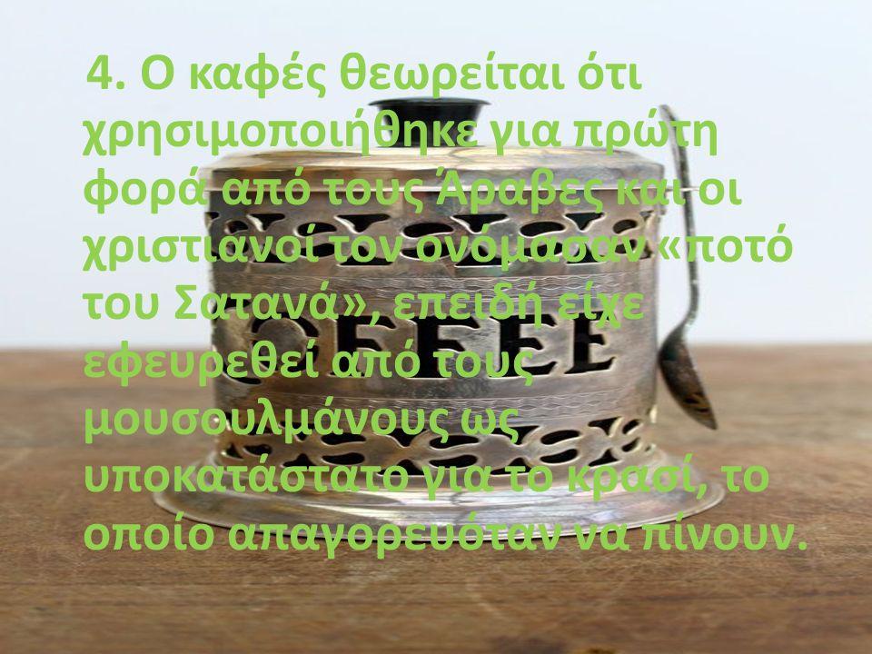 4. Ο καφές θεωρείται ότι χρησιμοποιήθηκε για πρώτη φορά από τους Άραβες και οι χριστιανοί τον ονόμασαν «ποτό του Σατανά», επειδή είχε εφευρεθεί από το