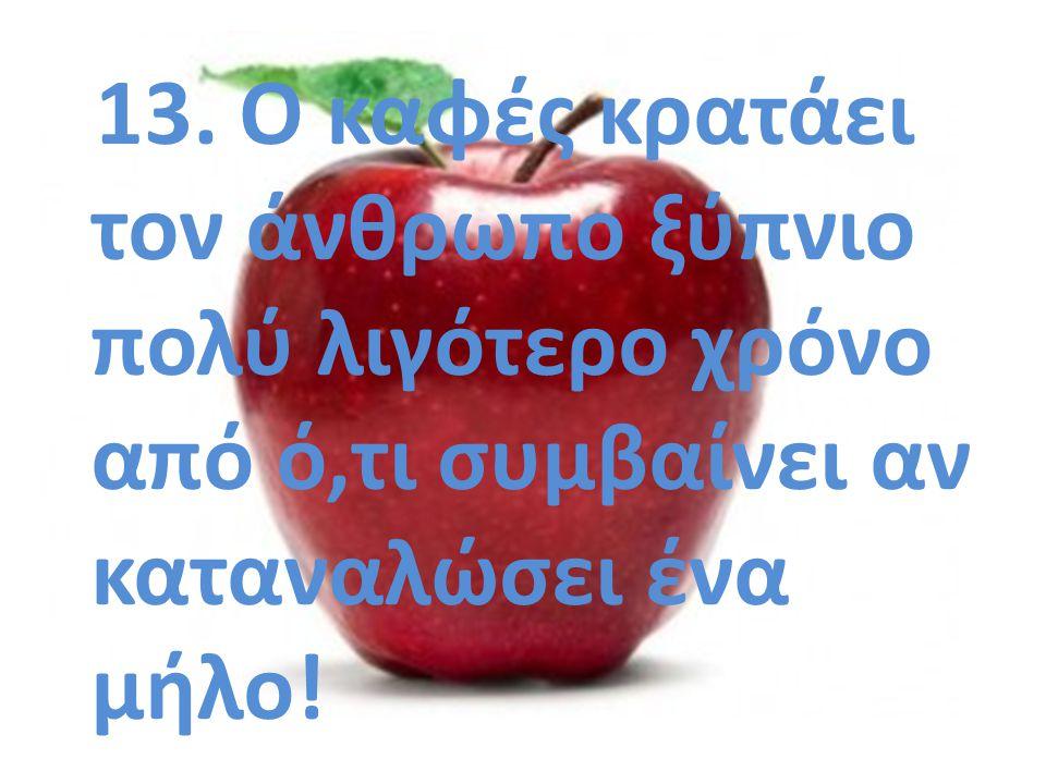 13. Ο καφές κρατάει τον άνθρωπο ξύπνιο πολύ λιγότερο χρόνο από ό,τι συμβαίνει αν καταναλώσει ένα μήλο!