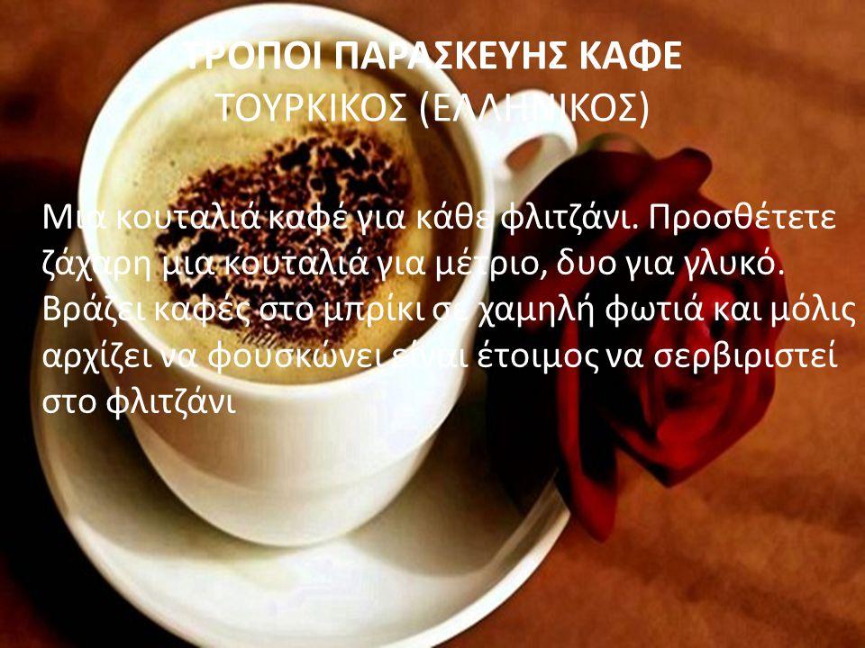 ΤΡΟΠΟΙ ΠΑΡΑΣΚΕΥΗΣ ΚΑΦΕ ΤΟΥΡΚΙΚΟΣ (ΕΛΛΗΝΙΚΟΣ) Μια κουταλιά καφέ για κάθε φλιτζάνι. Προσθέτετε ζάχαρη μια κουταλιά για μέτριο, δυο για γλυκό. Βράζει καφ