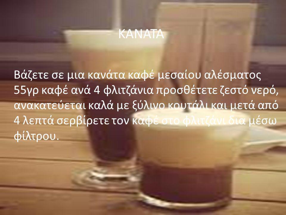 ΚΑΝΑΤΑ Βάζετε σε μια κανάτα καφέ μεσαίου αλέσματος 55γρ καφέ ανά 4 φλιτζάνια προσθέτετε ζεστό νερό, ανακατεύεται καλά με ξύλινο κουτάλι και μετά από 4