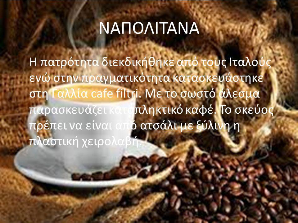 ΝΑΠΟΛΙΤΑΝΑ Η πατρότητα διεκδικήθηκε από τους Ιταλούς ενώ στην πραγματικότητα κατασκευάστηκε στη Γαλλία cafe filtri. Mε το σωστό άλεσμα παρασκευάζει κα