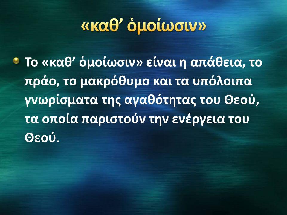 Το «καθ' ὁμοίωσιν» είναι η απάθεια, το πράο, το μακρόθυμο και τα υπόλοιπα γνωρίσματα της αγαθότητας του Θεού, τα οποία παριστούν την ενέργεια του Θεού
