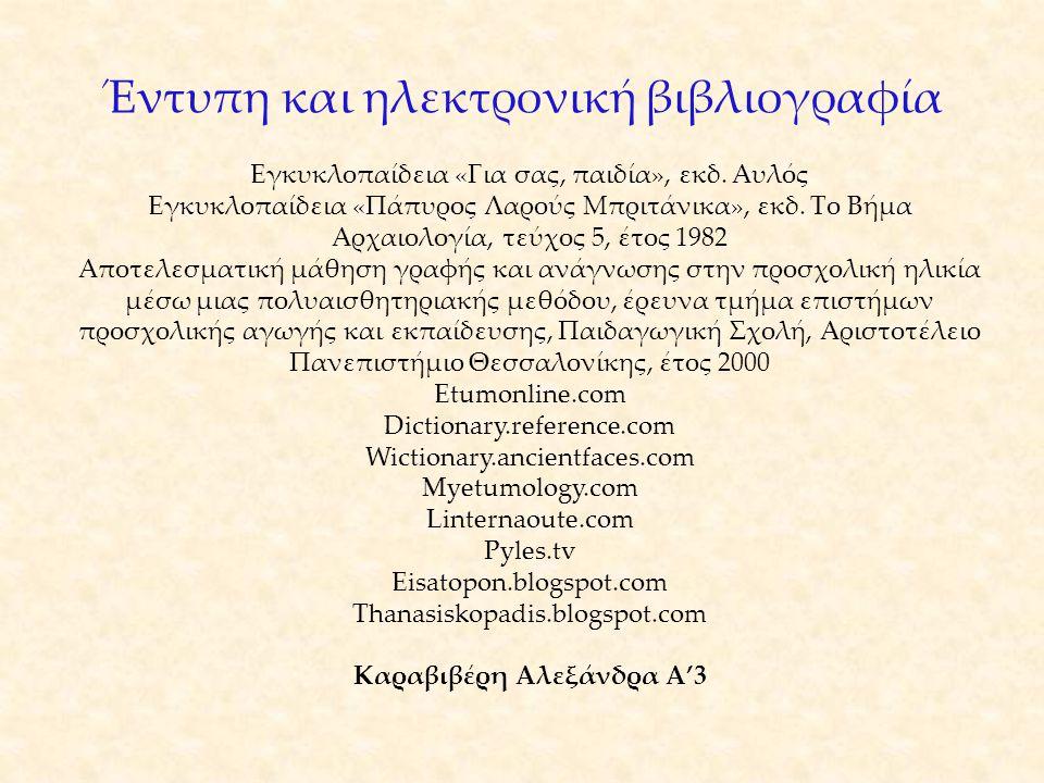 Έντυπη και ηλεκτρονική βιβλιογραφία Εγκυκλοπαίδεια «Για σας, παιδία», εκδ. Αυλός Εγκυκλοπαίδεια «Πάπυρος Λαρούς Μπριτάνικα», εκδ. Το Βήμα Αρχαιολογία,