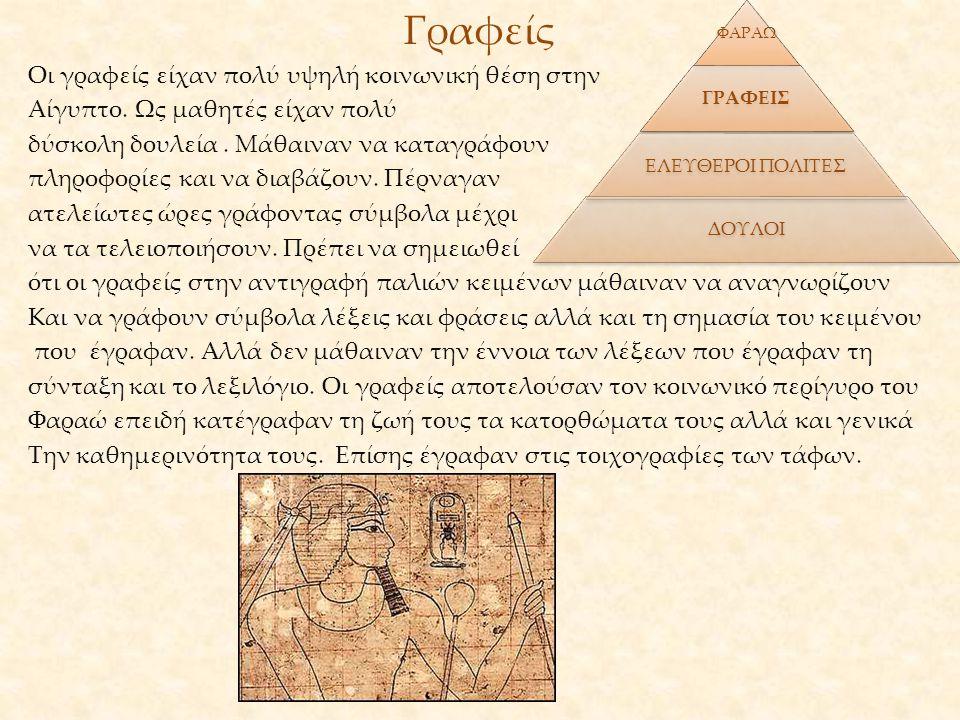 Γραφείς Οι γραφείς είχαν πολύ υψηλή κοινωνική θέση στην Αίγυπτο. Ως μαθητές είχαν πολύ δύσκολη δουλεία. Μάθαιναν να καταγράφουν πληροφορίες και να δια