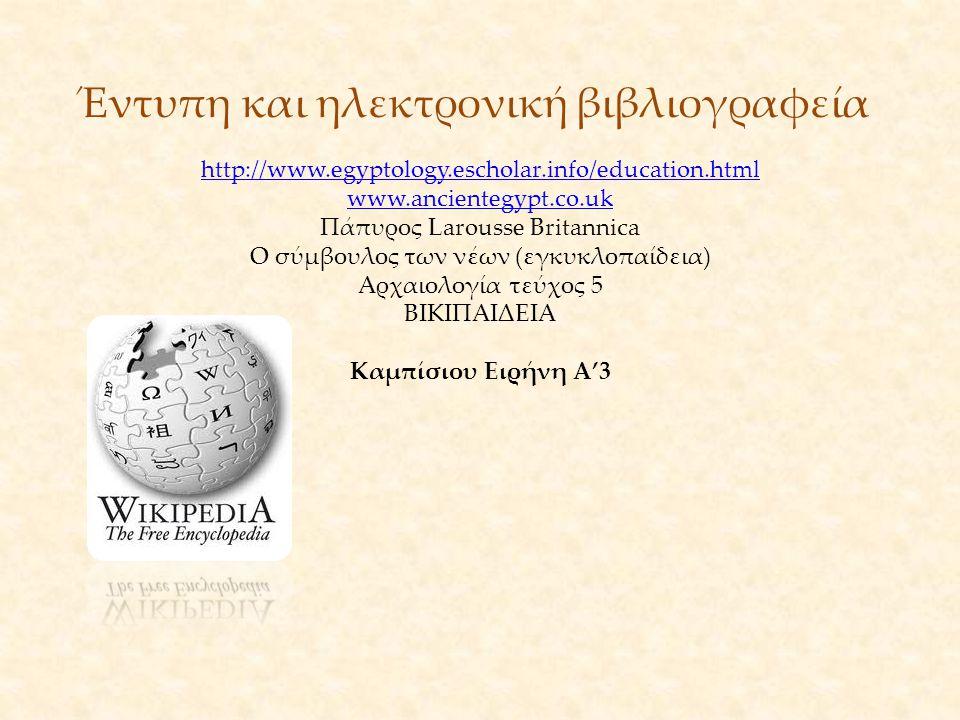 Έντυπη και ηλεκτρονική βιβλιογραφεία http://www.egyptology.escholar.info/education.html www.ancientegypt.co.uk Πάπυρος Larousse Britannica O σύμβουλος