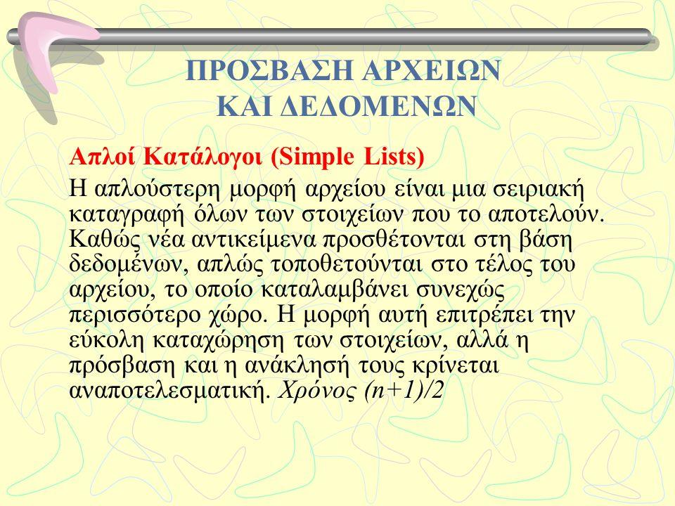 ΠΡΟΣΒΑΣΗ ΑΡΧΕΙΩΝ ΚΑΙ ΔΕΔΟΜΕΝΩΝ Απλοί Κατάλογοι (Simple Lists) Η απλούστερη μορφή αρχείου είναι μια σειριακή καταγραφή όλων των στοιχείων που το αποτελ