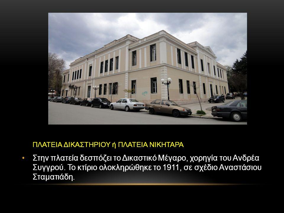 ΠΛΑΤΕΙΑ ΔΙΚΑΣΤΗΡΙΟΥ ή ΠΛΑΤΕΙΑ ΝΙΚΗΤΑΡΑ Στην πλατεία δεσπόζει το Δικαστικό Μέγαρο, χορηγία του Ανδρέα Συγγρού. Το κτίριο ολοκληρώθηκε το 1911, σε σχέδι