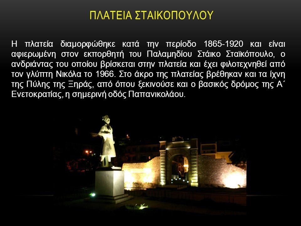 ΠΛΑΤΕΙΑ ΣΤΑΙΚΟΠΟΥΛΟΥ Η πλατεία διαμορφώθηκε κατά την περίοδο 1865-1920 και είναι αφιερωμένη στον εκπορθητή του Παλαμηδίου Στάικο Σταϊκόπουλο, ο ανδριά