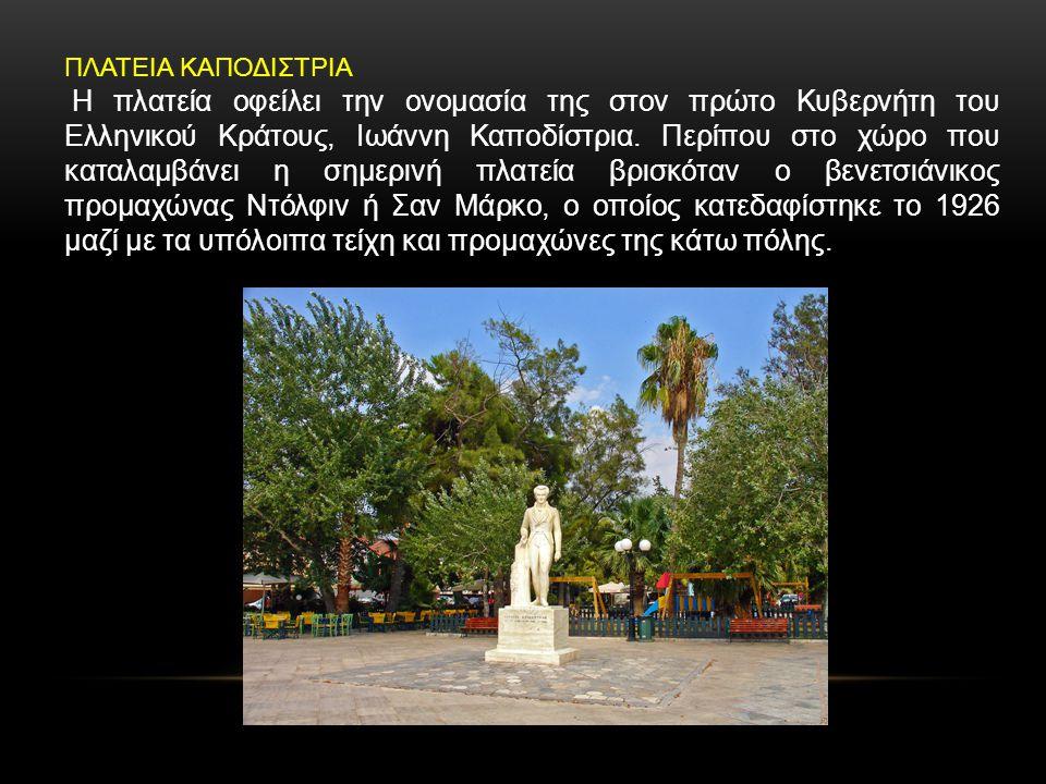 ΠΛΑΤΕΙΑ ΚΑΠΟΔΙΣΤΡΙΑ Η πλατεία οφείλει την ονομασία της στον πρώτο Κυβερνήτη του Ελληνικού Κράτους, Ιωάννη Καποδίστρια. Περίπου στο χώρο που καταλαμβάν