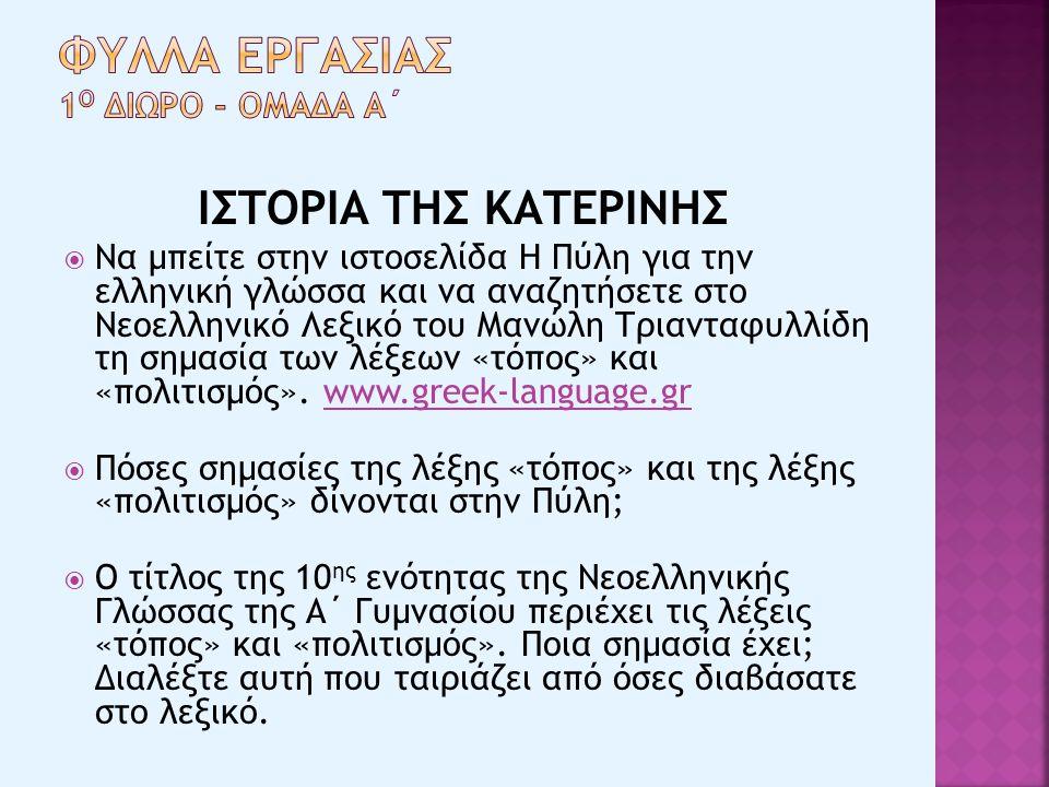ΙΣΤΟΡΙΑ ΤΗΣ ΚΑΤΕΡΙΝΗΣ  Να μπείτε στην ιστοσελίδα Η Πύλη για την ελληνική γλώσσα και να αναζητήσετε στο Νεοελληνικό Λεξικό του Μανώλη Τριανταφυλλίδη τη σημασία των λέξεων «τόπος» και «πολιτισμός».